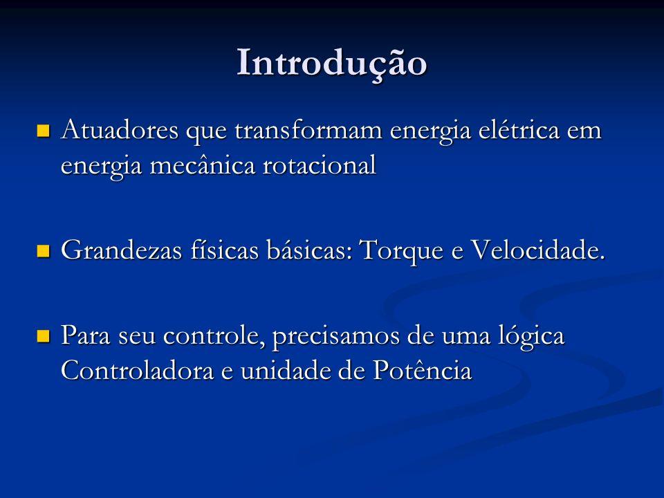 Introdução Atuadores que transformam energia elétrica em energia mecânica rotacional Atuadores que transformam energia elétrica em energia mecânica rotacional Grandezas físicas básicas: Torque e Velocidade.