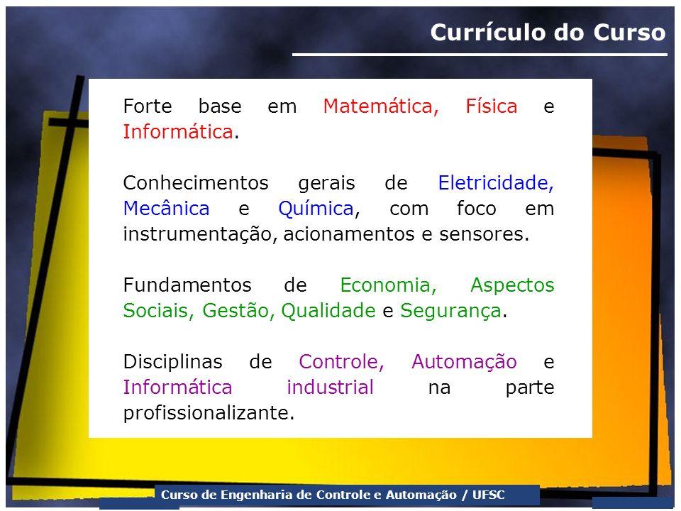 Curso de Engenharia de Controle e Automação / UFSC Currículo do Curso Forte base em Matemática, Física e Informática. Conhecimentos gerais de Eletrici