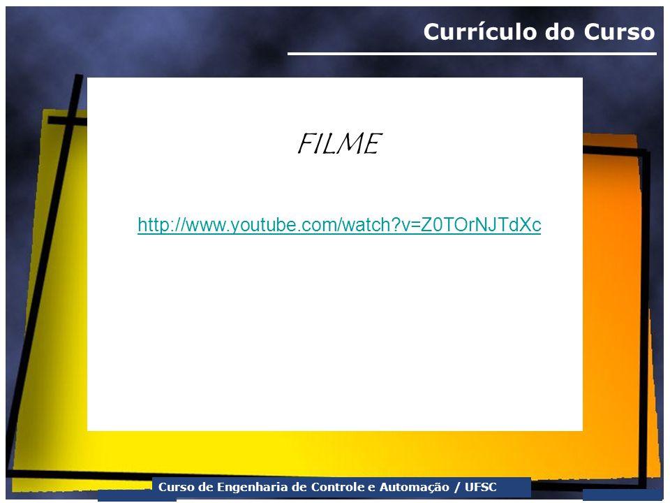 Curso de Engenharia de Controle e Automação / UFSC Currículo do Curso FILME http://www.youtube.com/watch?v=Z0TOrNJTdXc