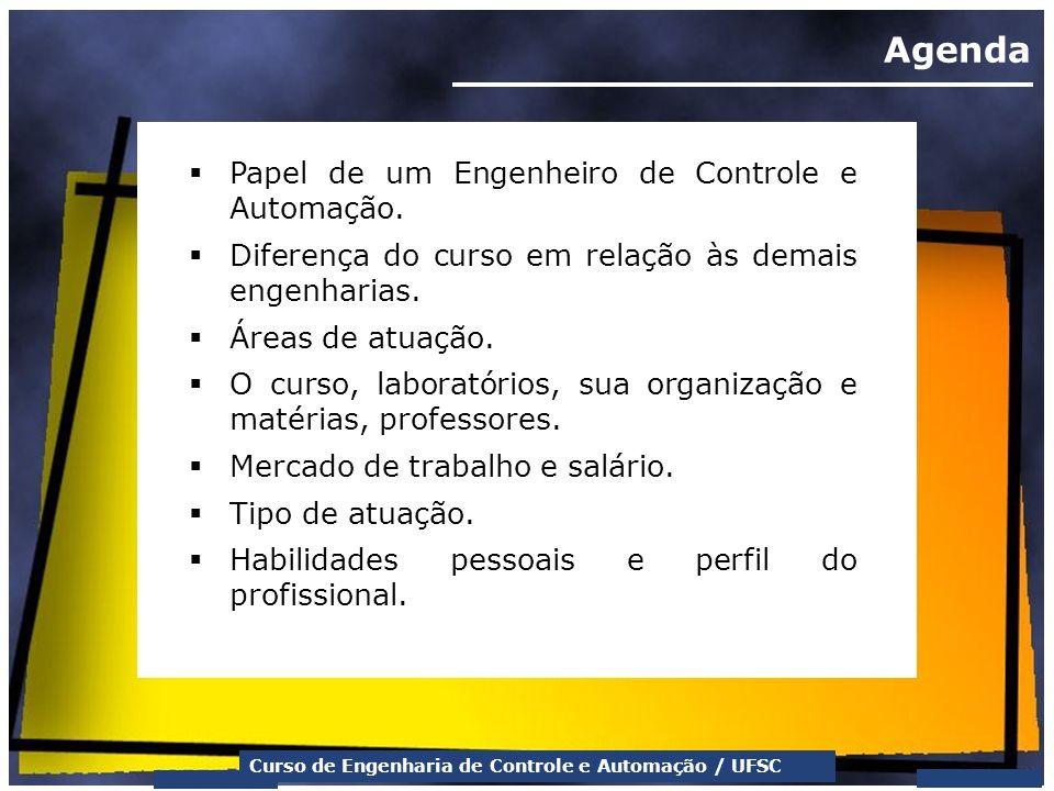 Curso de Engenharia de Controle e Automação / UFSC Agenda Papel de um Engenheiro de Controle e Automação. Diferença do curso em relação às demais enge