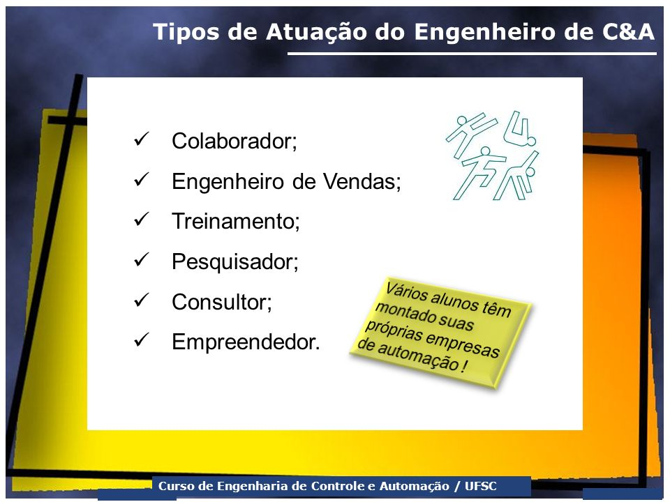 Curso de Engenharia de Controle e Automação / UFSC Tipos de Atuação do Engenheiro de C&A Colaborador; Engenheiro de Vendas; Treinamento; Pesquisador;