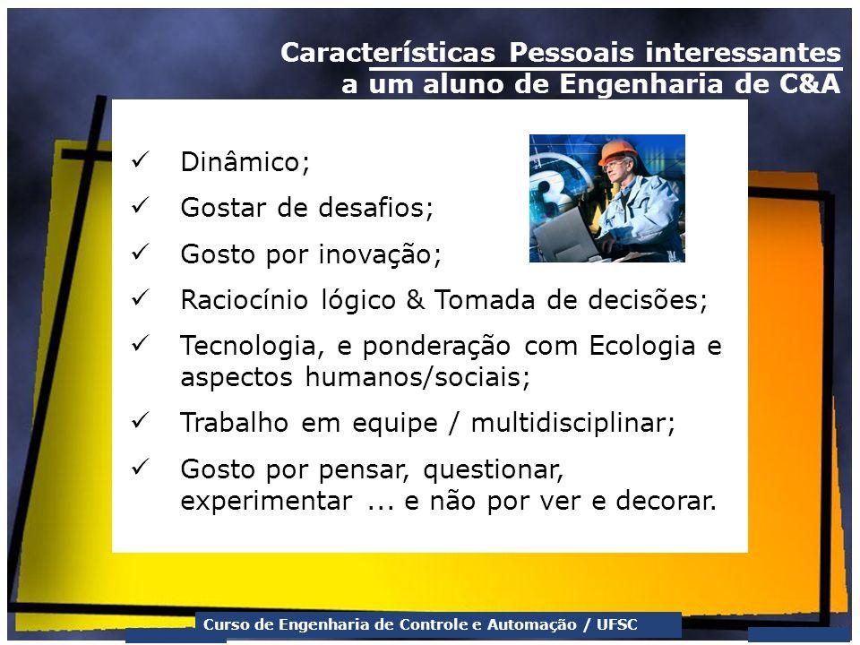 Curso de Engenharia de Controle e Automação / UFSC Características Pessoais interessantes a um aluno de Engenharia de C&A Dinâmico; Gostar de desafios