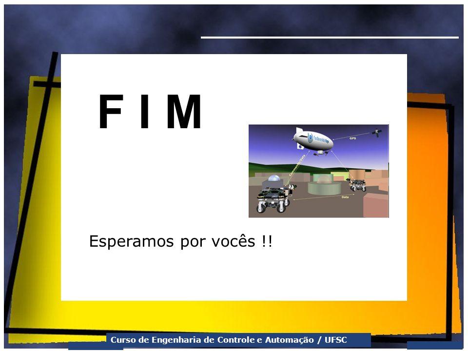 Curso de Engenharia de Controle e Automação / UFSC F I M Esperamos por vocês !!