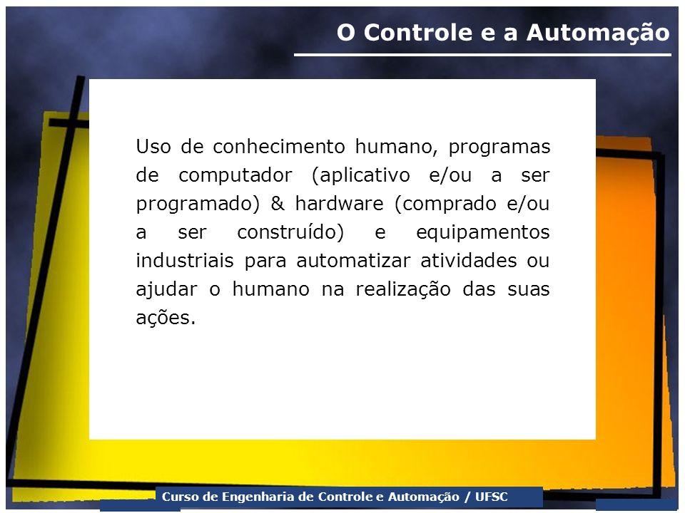 Curso de Engenharia de Controle e Automação / UFSC O Controle e a Automação Uso de conhecimento humano, programas de computador (aplicativo e/ou a ser