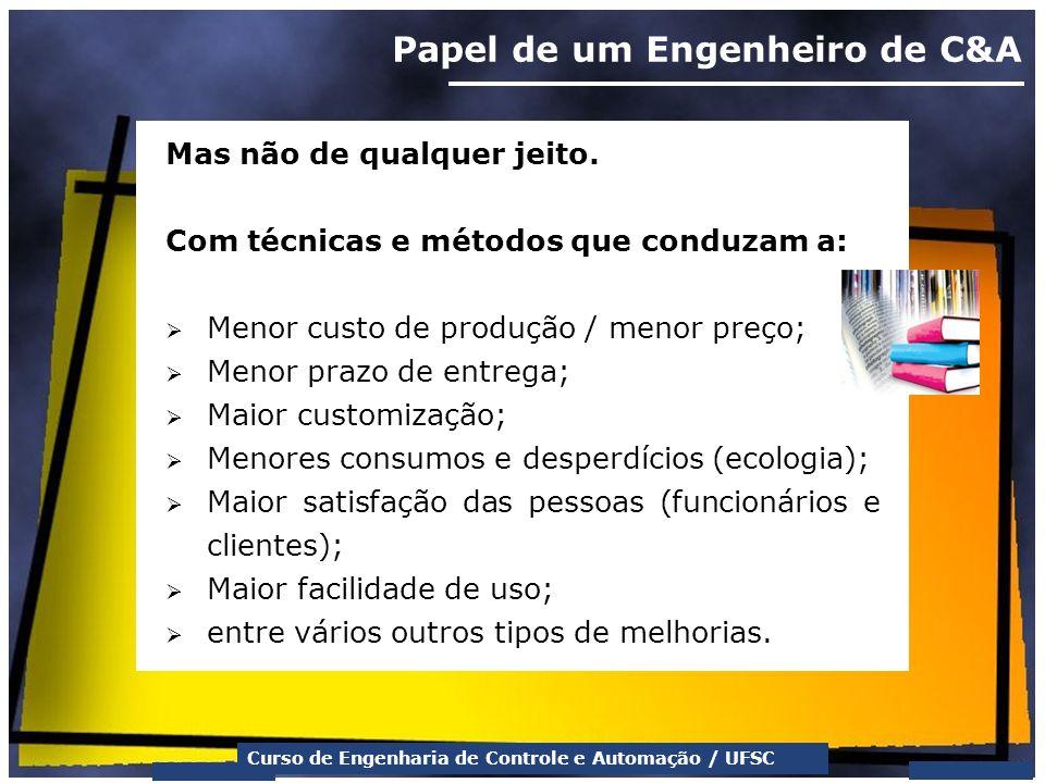 Curso de Engenharia de Controle e Automação / UFSC Papel de um Engenheiro de C&A Mas não de qualquer jeito. Com técnicas e métodos que conduzam a: Men