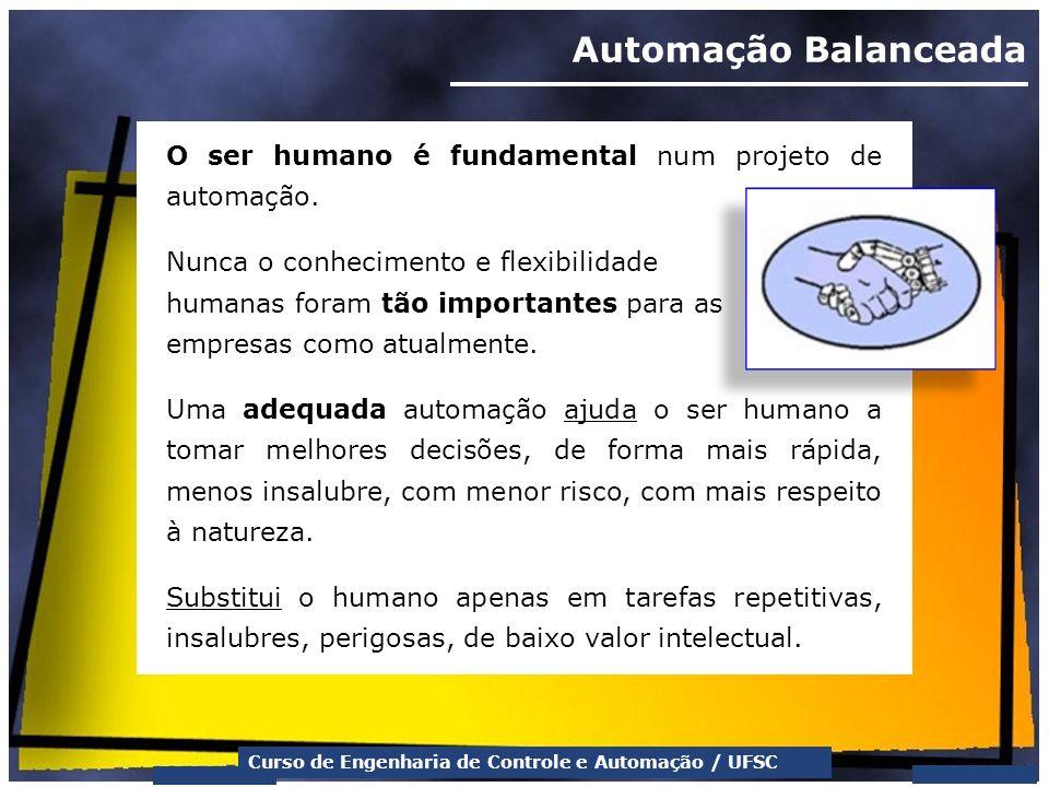 Curso de Engenharia de Controle e Automação / UFSC Automação Balanceada O ser humano é fundamental num projeto de automação. Nunca o conhecimento e fl