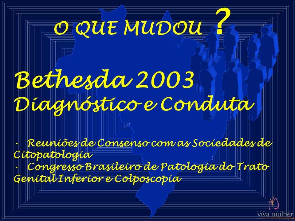 O QUE MUDOU ? Bethesda 2003 Diagnóstico e Conduta Reuniões de Consenso com as Sociedades de Citopatologia Congresso Brasileiro de Patologia do Trato G