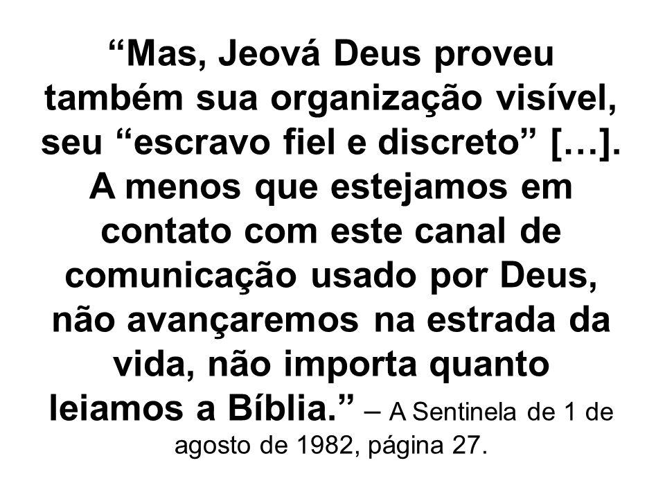 Mas, Jeová Deus proveu também sua organização visível, seu escravo fiel e discreto […]. A menos que estejamos em contato com este canal de comunicação
