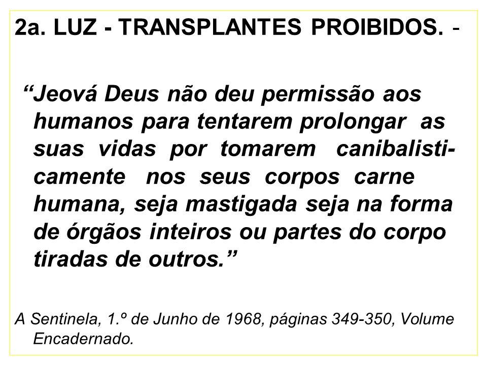 2a. LUZ - TRANSPLANTES PROIBIDOS. - Jeová Deus não deu permissão aos humanos para tentarem prolongar as suas vidas por tomarem canibalisti- camente no