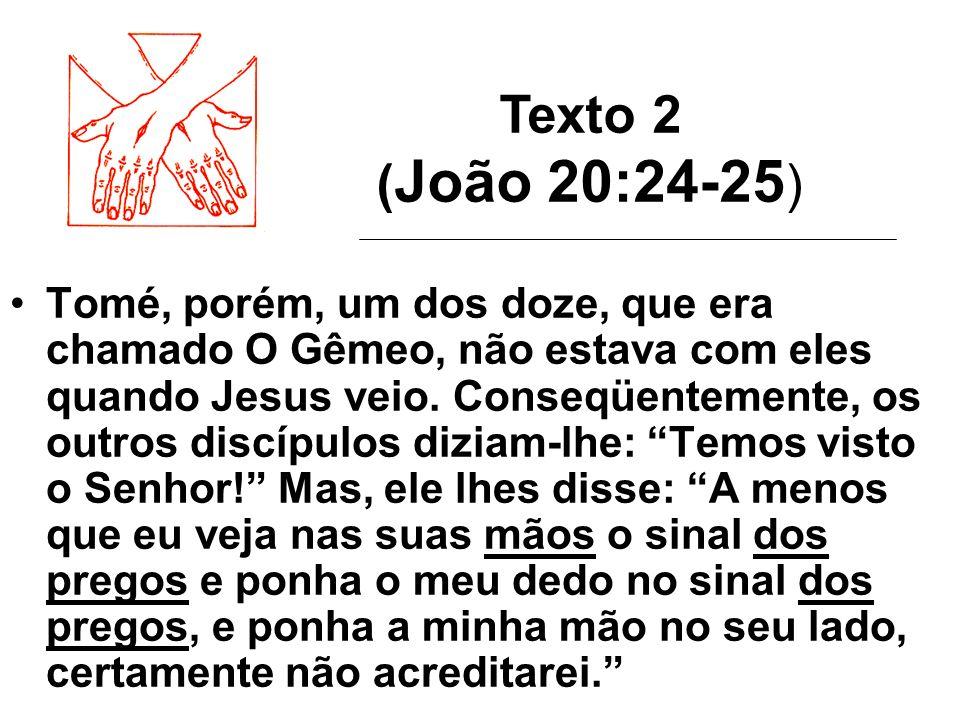 Texto 2 ( João 20:24-25 ) Tomé, porém, um dos doze, que era chamado O Gêmeo, não estava com eles quando Jesus veio. Conseqüentemente, os outros discíp