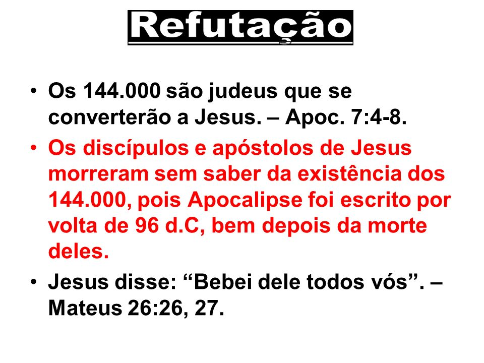 Os 144.000 são judeus que se converterão a Jesus. – Apoc. 7:4-8. Os discípulos e apóstolos de Jesus morreram sem saber da existência dos 144.000, pois