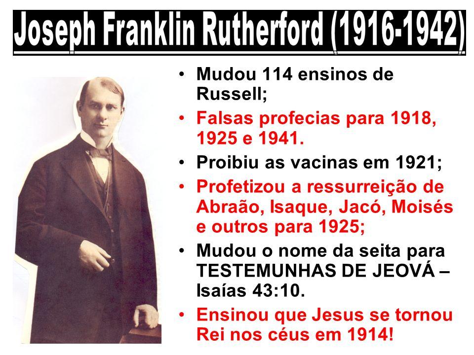Mudou 114 ensinos de Russell; Falsas profecias para 1918, 1925 e 1941. Proibiu as vacinas em 1921; Profetizou a ressurreição de Abraão, Isaque, Jacó,