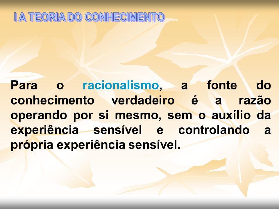 Para o racionalismo, a fonte do conhecimento verdadeiro é a razão operando por si mesmo, sem o auxílio da experiência sensível e controlando a própria