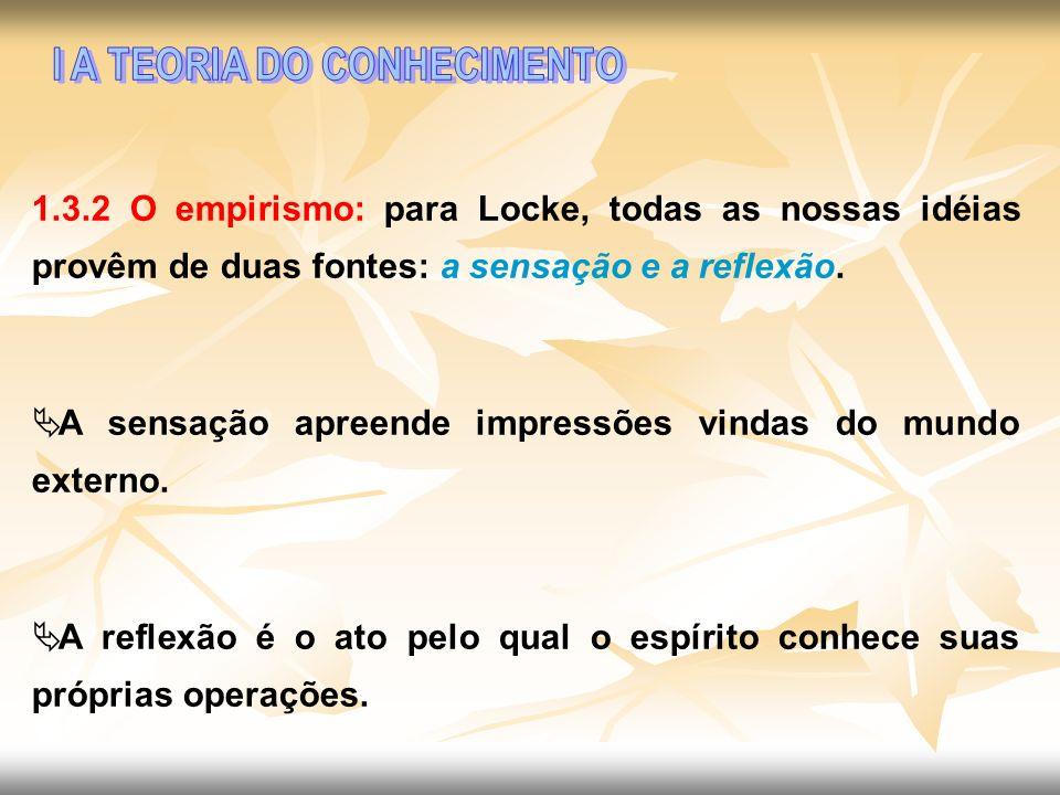 1.3.2 O empirismo: para Locke, todas as nossas idéias provêm de duas fontes: a sensação e a reflexão. A sensação apreende impressões vindas do mundo e