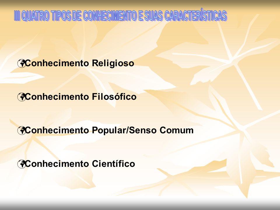 Conhecimento Religioso Conhecimento Filosófico Conhecimento Popular/Senso Comum Conhecimento Científico