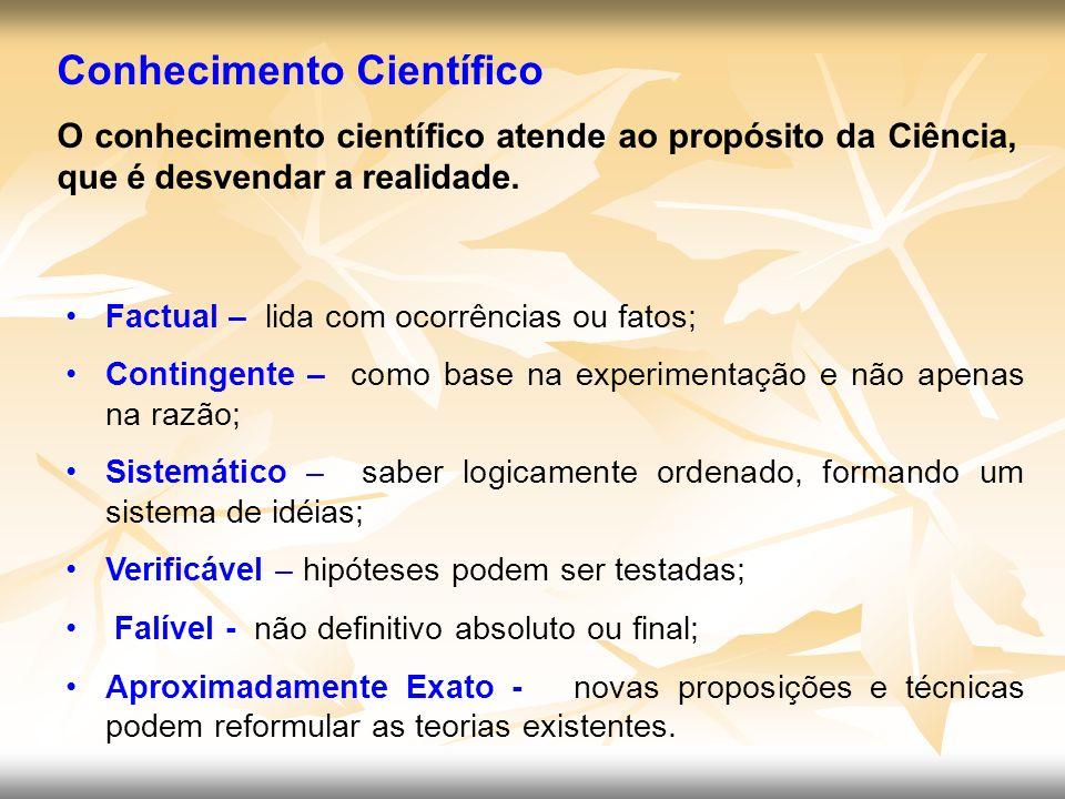Conhecimento Científico O conhecimento científico atende ao propósito da Ciência, que é desvendar a realidade. Factual – lida com ocorrências ou fatos