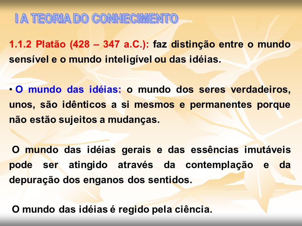 1.1.2 Platão (428 – 347 a.C.): faz distinção entre o mundo sensível e o mundo inteligível ou das idéias. O mundo das idéias: o mundo dos seres verdade
