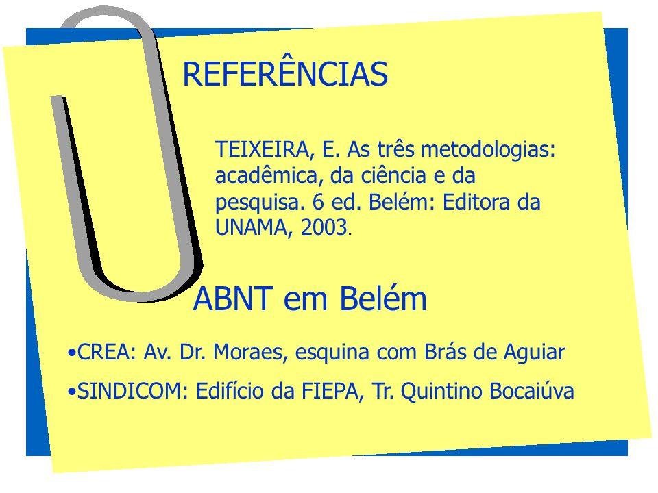REFERÊNCIAS TEIXEIRA, E. As três metodologias: acadêmica, da ciência e da pesquisa. 6 ed. Belém: Editora da UNAMA, 2003. ABNT em Belém CREA: Av. Dr. M