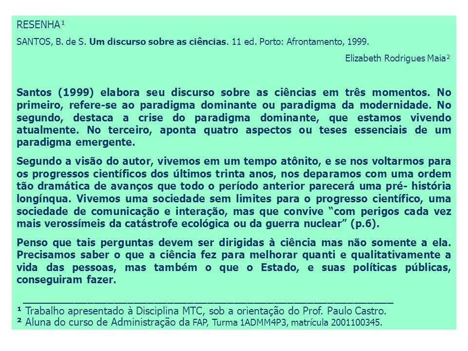 RESENHA¹ SANTOS, B. de S. Um discurso sobre as ciências. 11 ed. Porto: Afrontamento, 1999. Elizabeth Rodrigues Maia² Santos (1999) elabora seu discurs