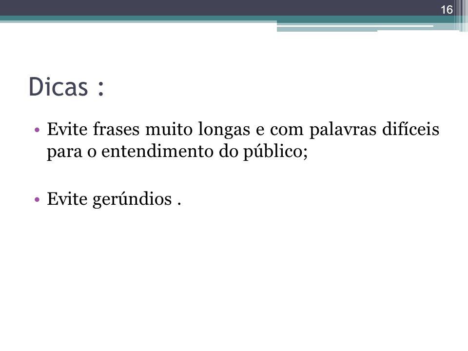 Dicas : Evite frases muito longas e com palavras difíceis para o entendimento do público; Evite gerúndios. 16