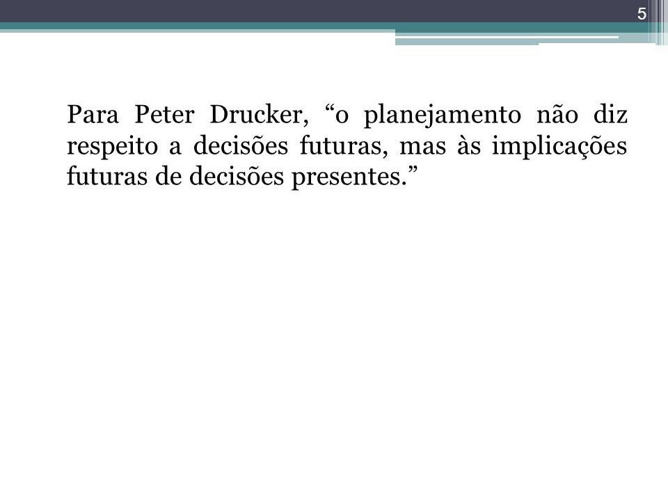 Para Peter Drucker, o planejamento não diz respeito a decisões futuras, mas às implicações futuras de decisões presentes. 5