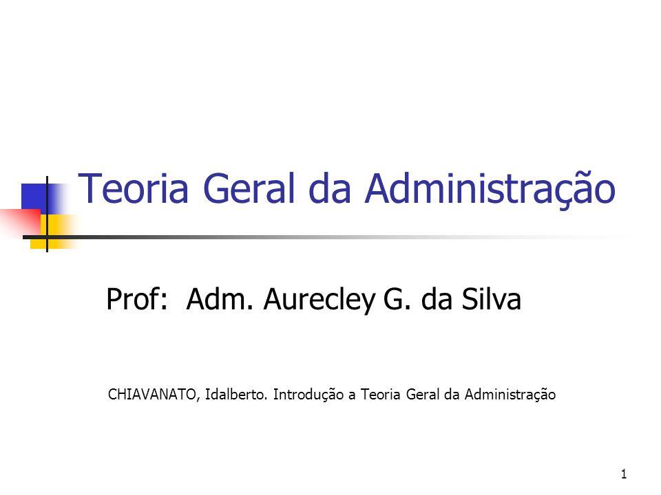 1 Teoria Geral da Administração Prof: Adm. Aurecley G. da Silva CHIAVANATO, Idalberto. Introdução a Teoria Geral da Administração