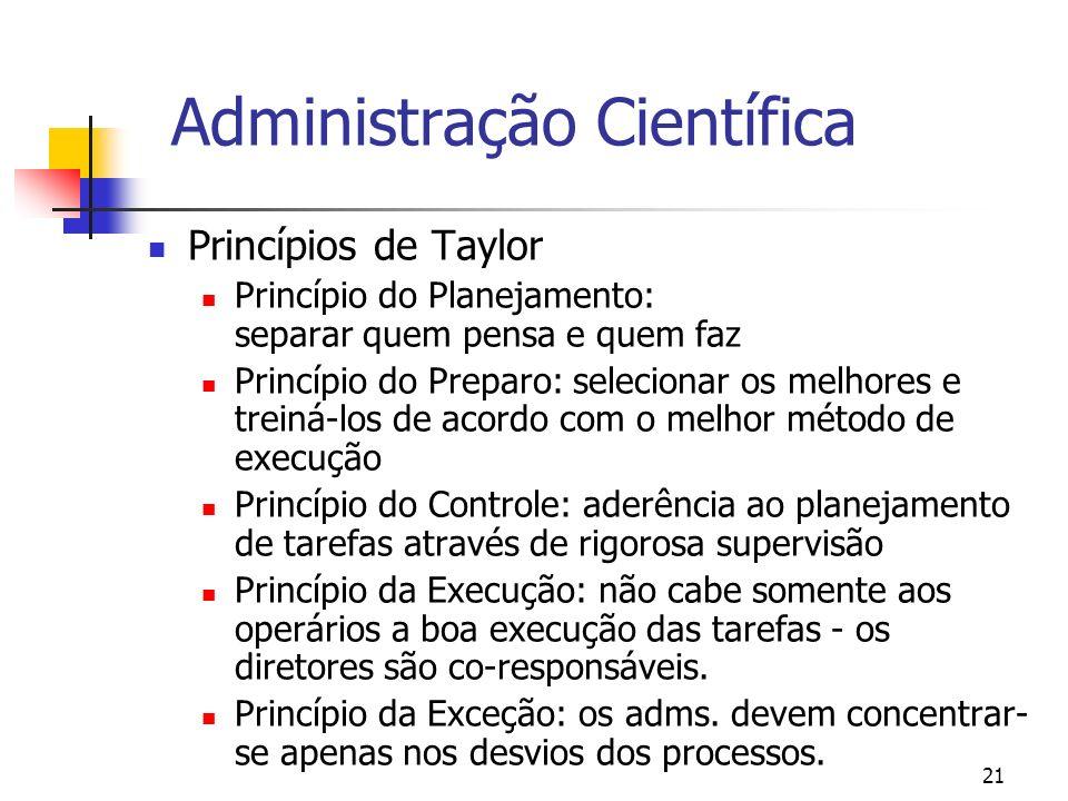 21 Administração Científica Princípios de Taylor Princípio do Planejamento: separar quem pensa e quem faz Princípio do Preparo: selecionar os melhores