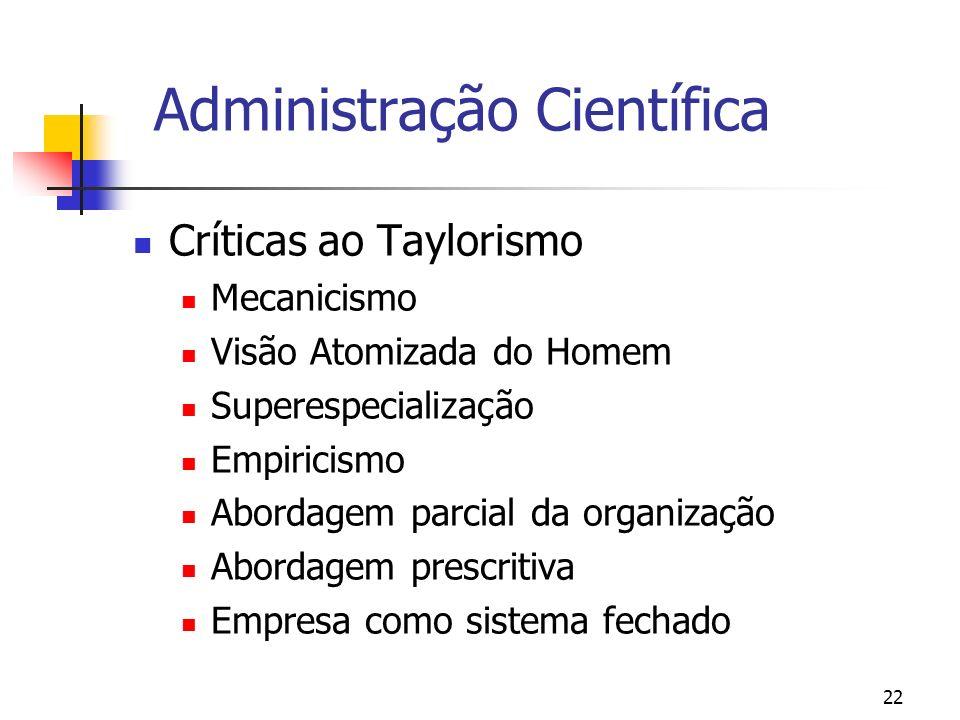 22 Administração Científica Críticas ao Taylorismo Mecanicismo Visão Atomizada do Homem Superespecialização Empiricismo Abordagem parcial da organizaç