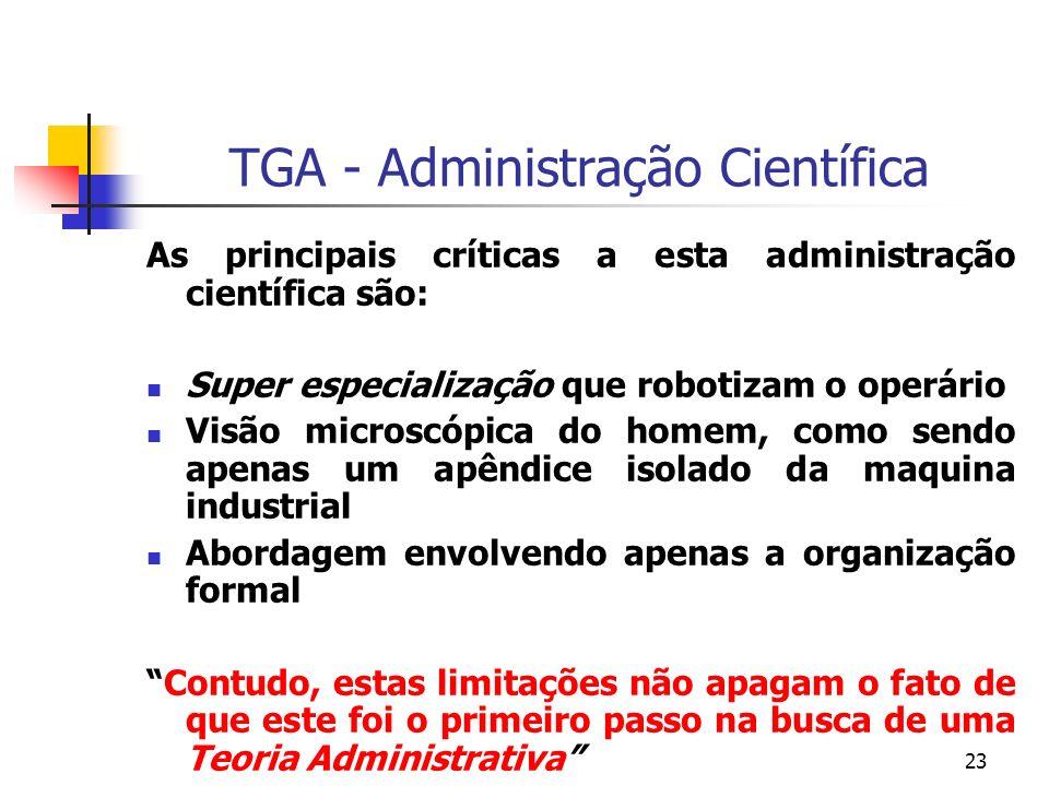 23 TGA - Administração Científica As principais críticas a esta administração científica são: Super especialização que robotizam o operário Visão micr