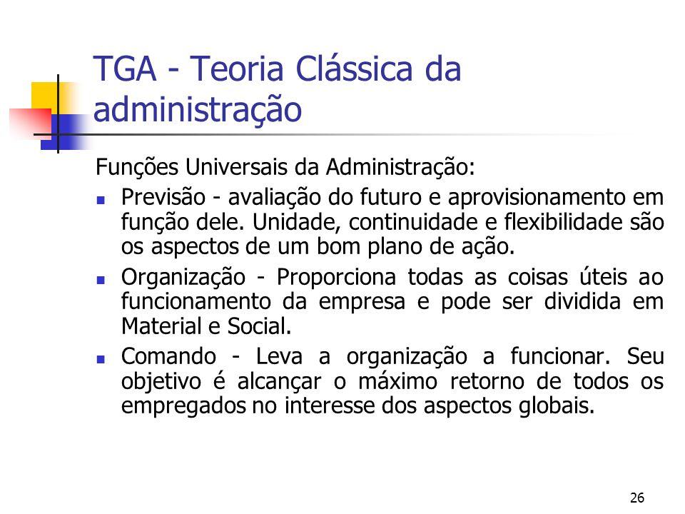 26 TGA - Teoria Clássica da administração Funções Universais da Administração: Previsão - avaliação do futuro e aprovisionamento em função dele. Unida