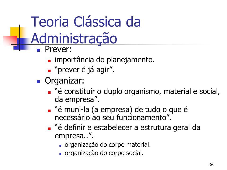 36 Prever: importância do planejamento. prever é já agir. Organizar: é constituir o duplo organismo, material e social, da empresa. é muni-la (a empre