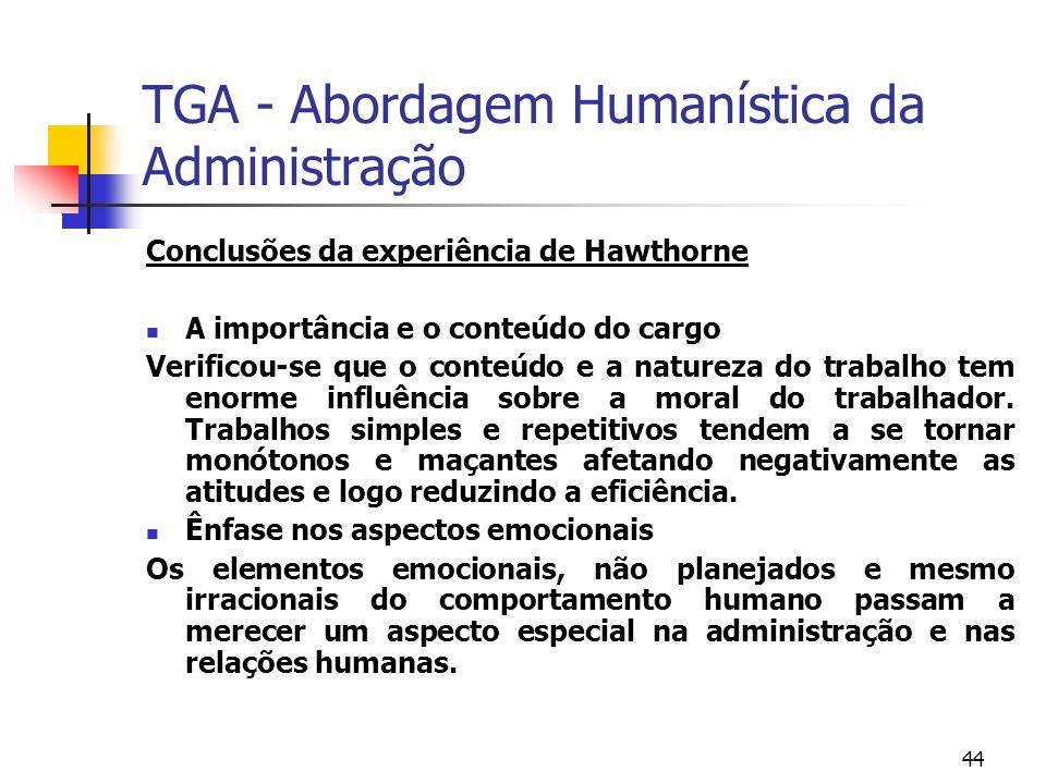 44 TGA - Abordagem Humanística da Administração Conclusões da experiência de Hawthorne A importância e o conteúdo do cargo Verificou-se que o conteúdo