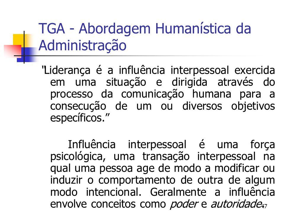 47 TGA - Abordagem Humanística da Administração Liderança é a influência interpessoal exercida em uma situação e dirigida através do processo da comun