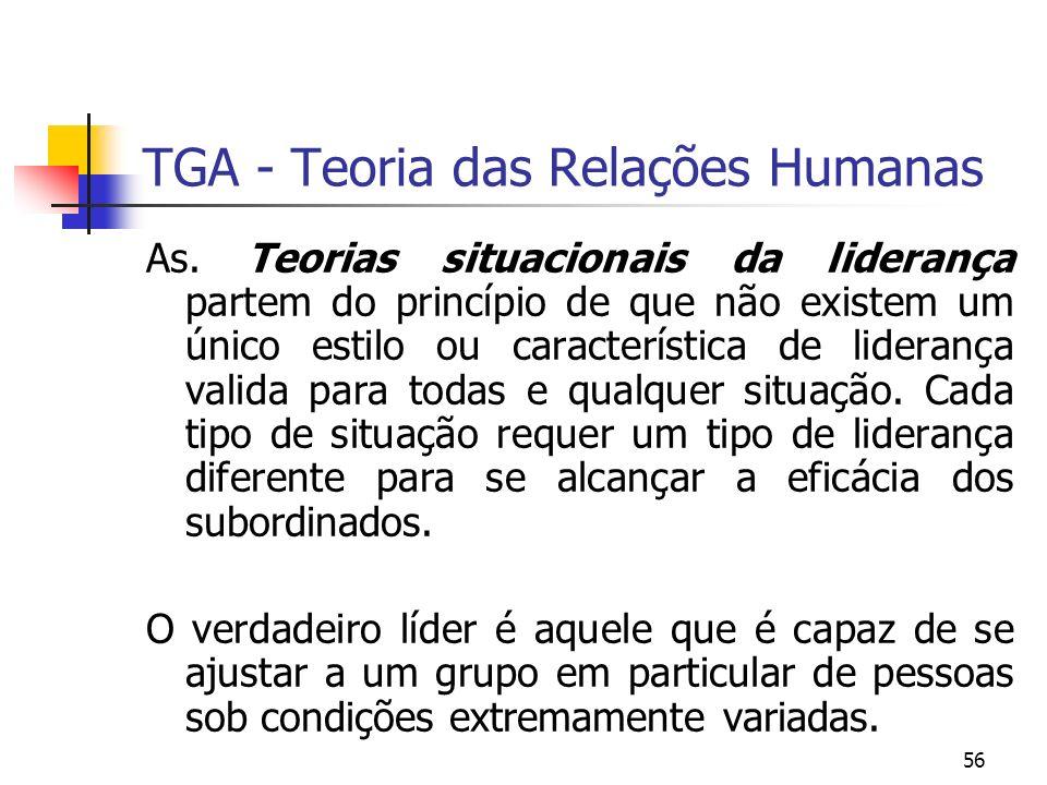 56 TGA - Teoria das Relações Humanas As. Teorias situacionais da liderança partem do princípio de que não existem um único estilo ou característica de