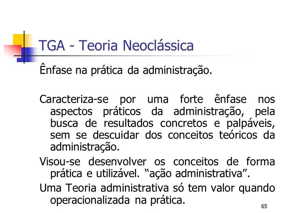 65 TGA - Teoria Neoclássica Ênfase na prática da administração. Caracteriza-se por uma forte ênfase nos aspectos práticos da administração, pela busca