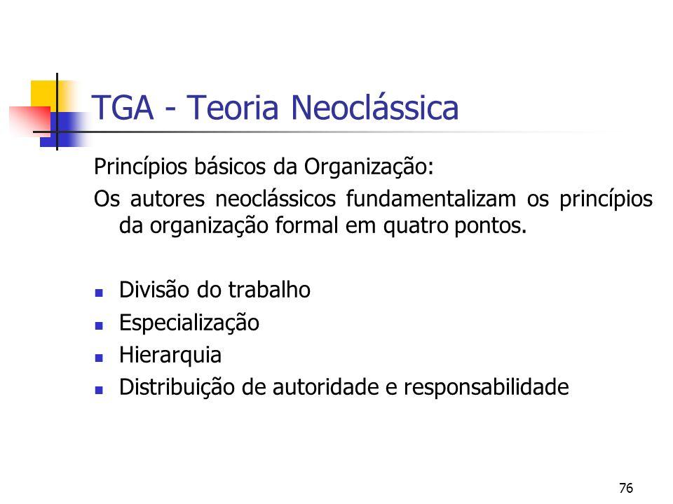 76 TGA - Teoria Neoclássica Princípios básicos da Organização: Os autores neoclássicos fundamentalizam os princípios da organização formal em quatro p