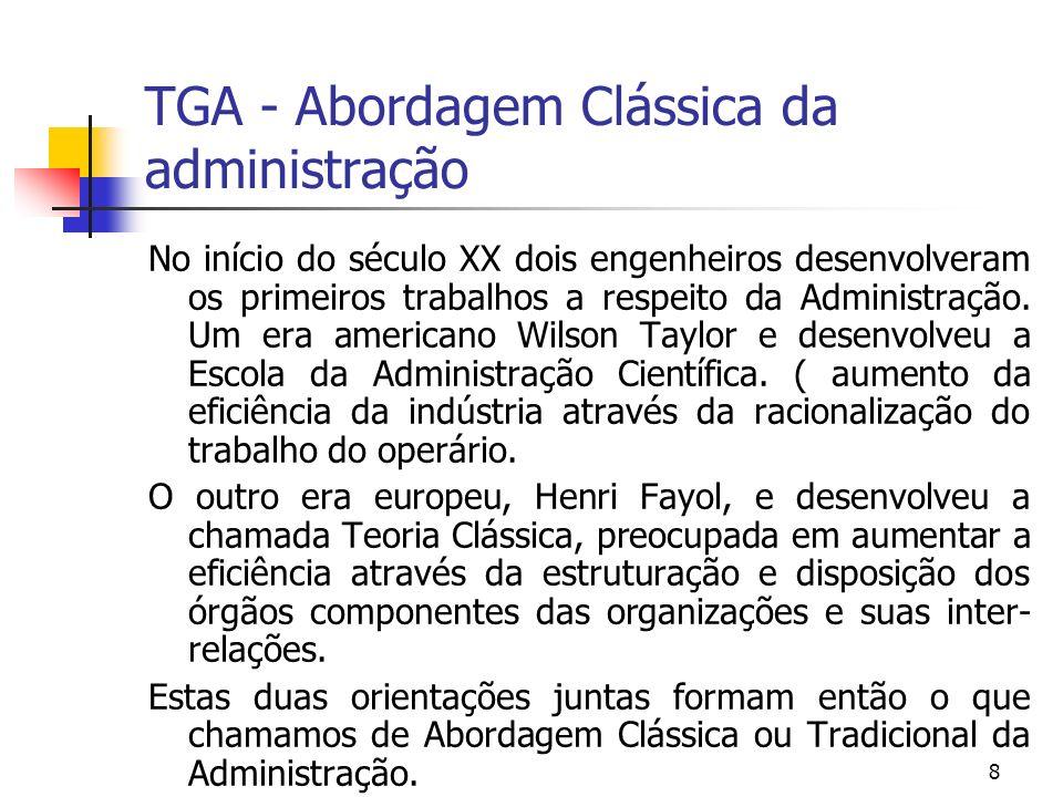 8 TGA - Abordagem Clássica da administração No início do século XX dois engenheiros desenvolveram os primeiros trabalhos a respeito da Administração.