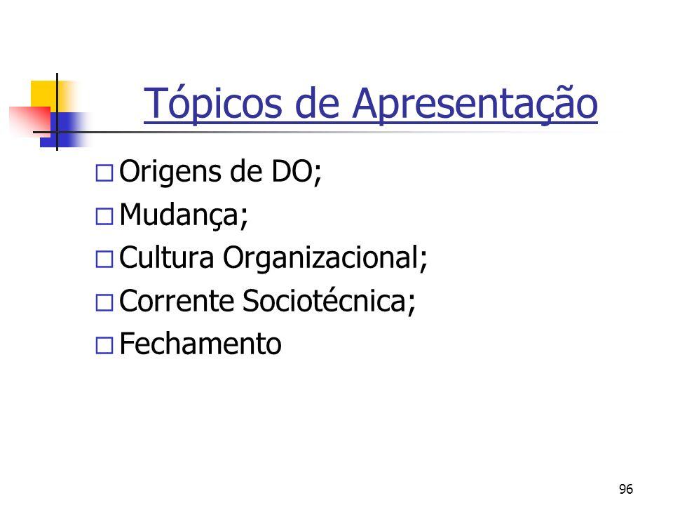 96 Tópicos de Apresentação ¨ Origens de DO; ¨ Mudança; ¨ Cultura Organizacional; ¨ Corrente Sociotécnica; ¨ Fechamento