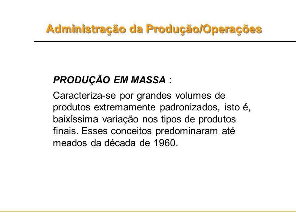 Administração da Produção/Operações PRODUÇÃO EM MASSA : Caracteriza-se por grandes volumes de produtos extremamente padronizados, isto é, baixíssima v