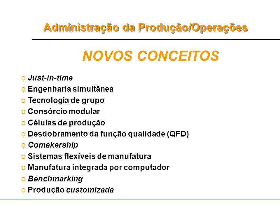 Administração da Produção/Operações NOVOS CONCEITOS o Just-in-time o Engenharia simultânea o Tecnologia de grupo o Consórcio modular o Células de prod