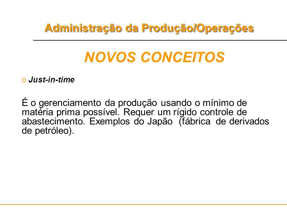 Administração da Produção/Operações NOVOS CONCEITOS o Just-in-time É o gerenciamento da produção usando o mínimo de matéria prima possível. Requer um