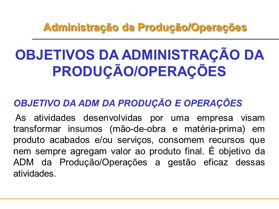 Administração da Produção/Operações OBJETIVOS DA ADMINISTRAÇÃO DA PRODUÇÃO/OPERAÇÕES OBJETIVO DA ADM DA PRODUÇÃO E OPERAÇÕES As atividades desenvolvid
