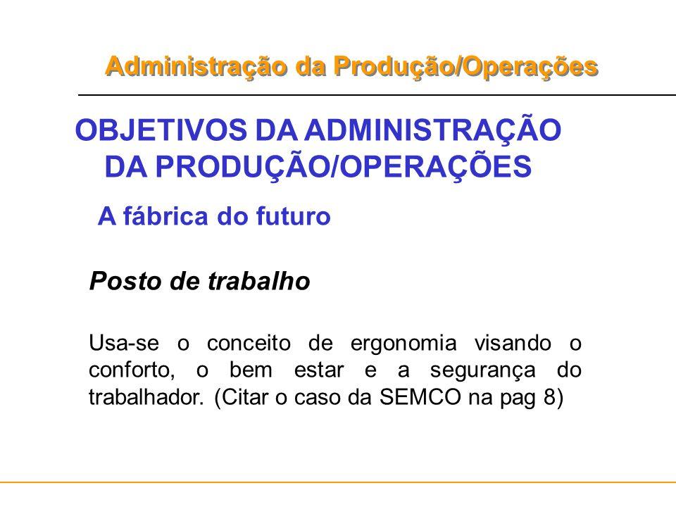 Administração da Produção/Operações OBJETIVOS DA ADMINISTRAÇÃO DA PRODUÇÃO/OPERAÇÕES A fábrica do futuro Posto de trabalho Usa-se o conceito de ergono