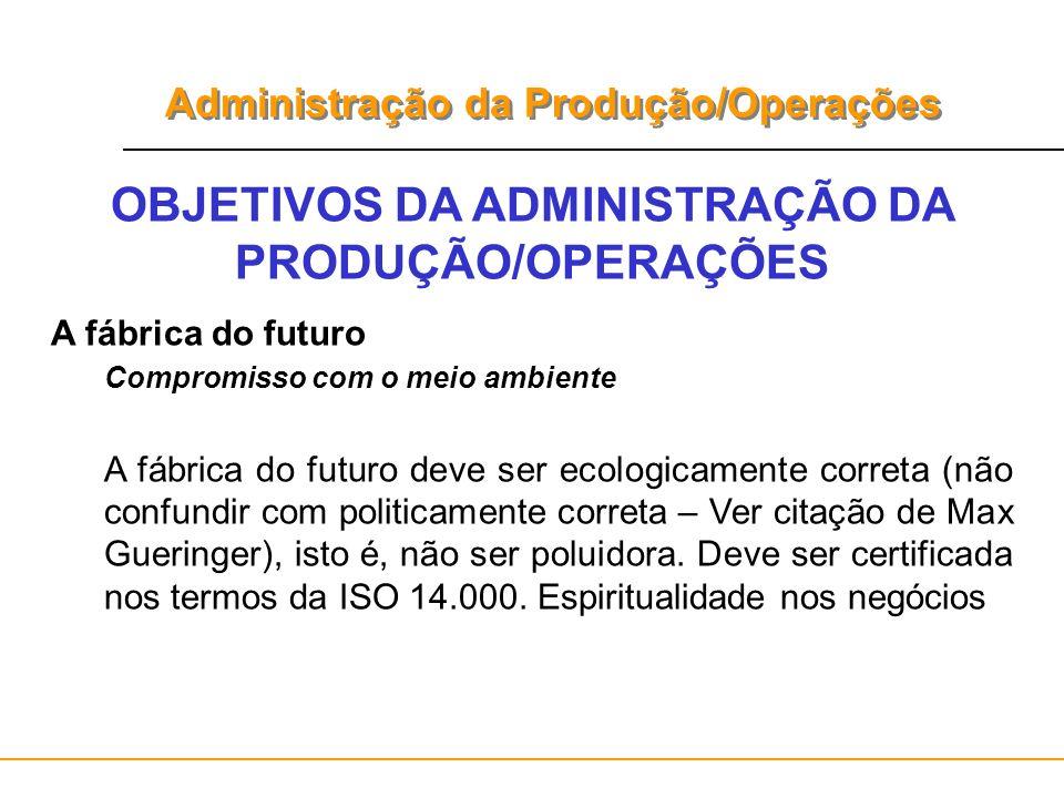 Administração da Produção/Operações OBJETIVOS DA ADMINISTRAÇÃO DA PRODUÇÃO/OPERAÇÕES A fábrica do futuro Compromisso com o meio ambiente A fábrica do