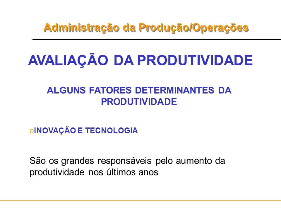 Administração da Produção/Operações AVALIAÇÃO DA PRODUTIVIDADE ALGUNS FATORES DETERMINANTES DA PRODUTIVIDADE oINOVAÇÃO E TECNOLOGIA São os grandes res