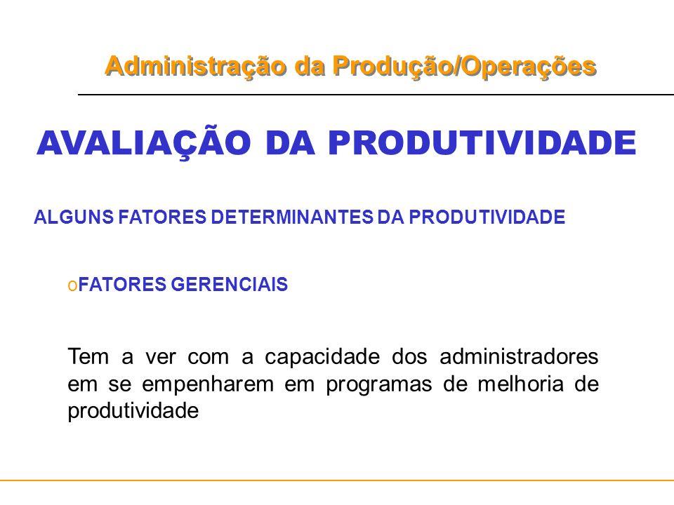 Administração da Produção/Operações AVALIAÇÃO DA PRODUTIVIDADE ALGUNS FATORES DETERMINANTES DA PRODUTIVIDADE oFATORES GERENCIAIS Tem a ver com a capac