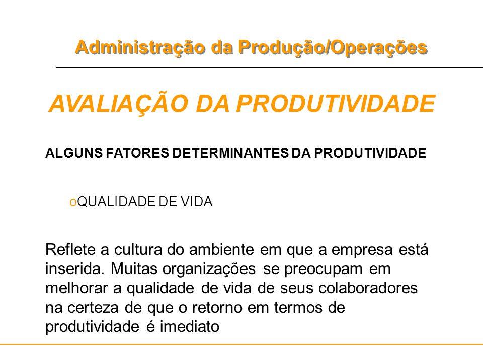 Administração da Produção/Operações AVALIAÇÃO DA PRODUTIVIDADE ALGUNS FATORES DETERMINANTES DA PRODUTIVIDADE oQUALIDADE DE VIDA Reflete a cultura do a