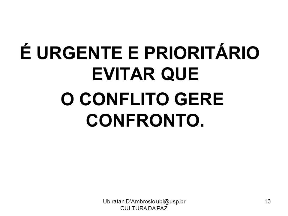 Ubiratan D'Ambrosio ubi@usp.br CULTURA DA PAZ 13 É URGENTE E PRIORITÁRIO EVITAR QUE O CONFLITO GERE CONFRONTO.