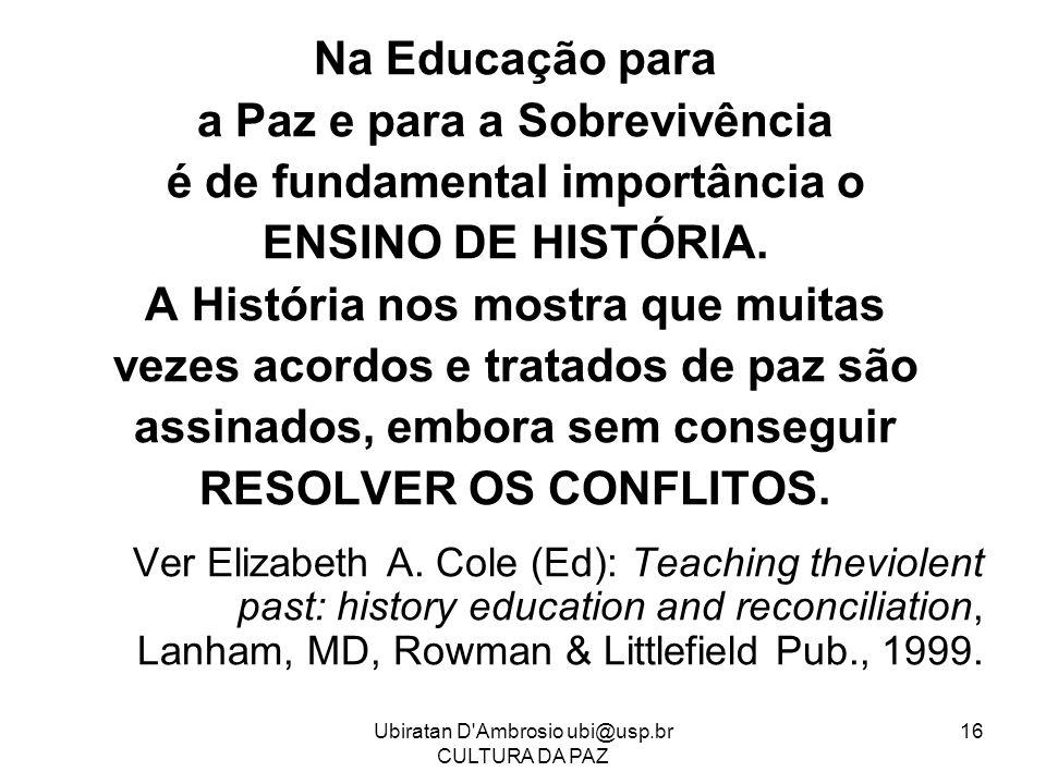Ubiratan D'Ambrosio ubi@usp.br CULTURA DA PAZ 16 Na Educação para a Paz e para a Sobrevivência é de fundamental importância o ENSINO DE HISTÓRIA. A Hi