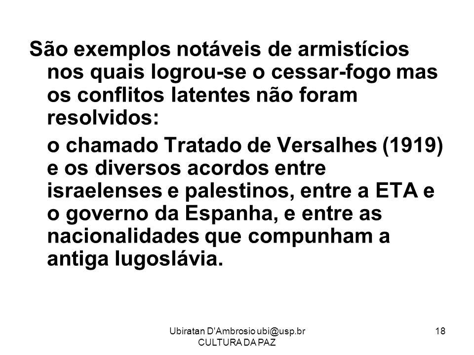 Ubiratan D'Ambrosio ubi@usp.br CULTURA DA PAZ 18 São exemplos notáveis de armistícios nos quais logrou-se o cessar-fogo mas os conflitos latentes não